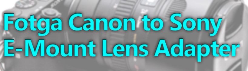 Fotga Canon to Sony E-Mount Lens Adapter Review