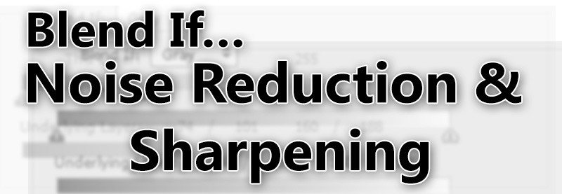 Blend If… Noise Reduction and Sharpening