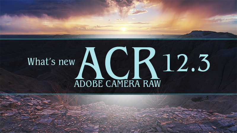 What's New in Adobe Camera Raw 12.3